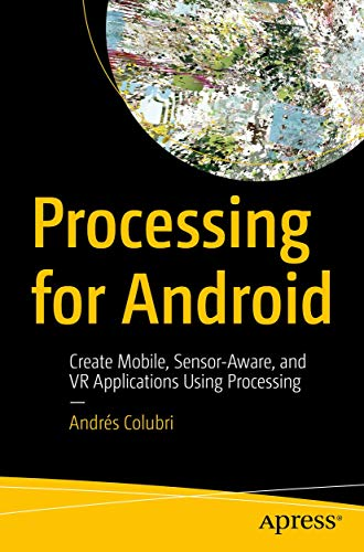 Processing for Android: Create Mobile, Sensor-Aware, and VR Applications Using Processing de Apress