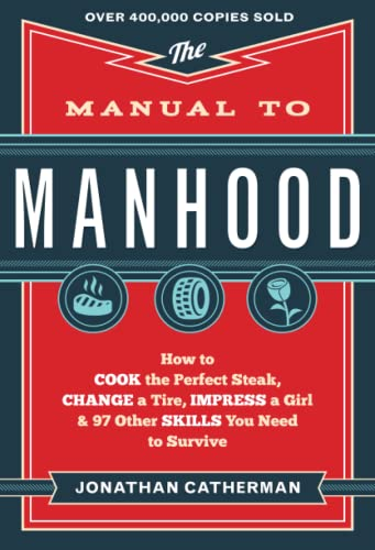 The Manual to Manhood: How to Cook the Perfect Steak, Change a Tire, Impress a Girl & 97 Other Skills You Need to Survive de Baker Publishing Group