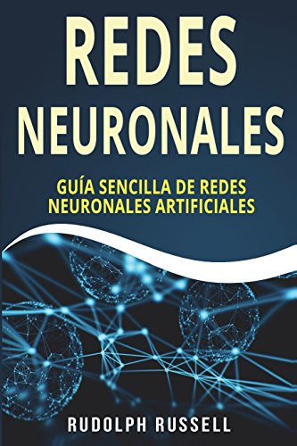 REDES NEURONALES: Guia Sencilla de Redes Neuronales Artificiales (Neural Networks in Spanish/ Neural Networks en Español): Volume 4 (Inteligencia Artificial) de CreateSpace Independent Publishing Platform