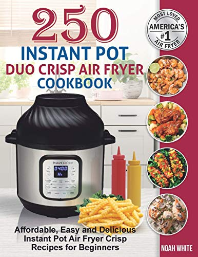 250 Instant Pot Duo Crisp Air Fryer Cookbook: Affordable, Easy and Delicious Instant Pot Air Fryer Crisp Recipes for Beginners. de Independently Published