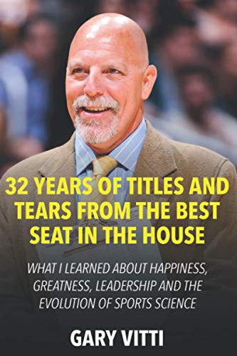 32 Years of Titles and Tears From the Best Seat in the House: What I Learned About Happiness, Greatness, Leadership and the Evolution of Sports Science de Independently published