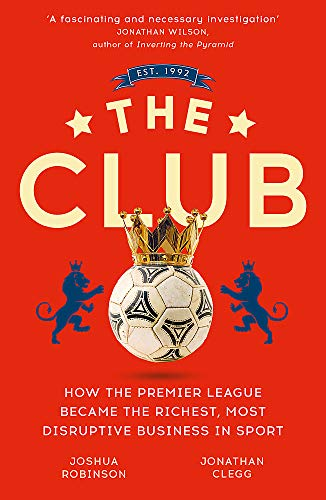 The Club: How the Premier League Became the Richest, Most Disruptive Business in Sport de John Murray Press