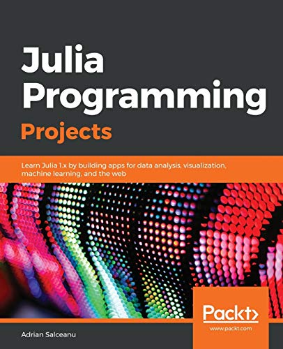 Julia Programming Projects: Learn Julia 1.x by building apps for data analysis, visualization, machine learning, and the web de Packt Publishing