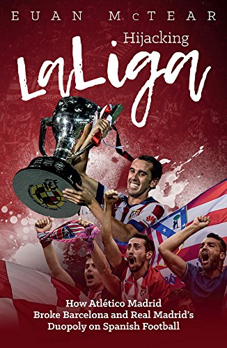Hijacking Laliga: How Atletico Madrid Broke Barcelona and Real Madrid's Duopoly on Spanish Football de Pitch Publishing Ltd