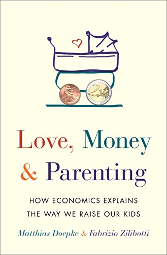Love, Money, and Parenting: How Economics Explains the Way We Raise Our Kids de Princeton Univers. Press