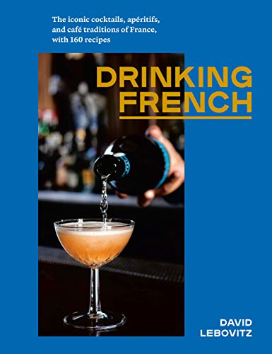 Drinking French: The Iconic Cocktails, Apritifs, and Caf Traditions of France, with 160 Recipes de Random House LCC US