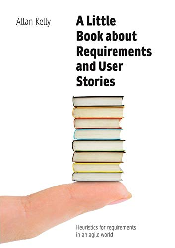 A Little Book about Requirements and User Stories: Heuristics for requirements in an agile world de Software Strategy Ltd