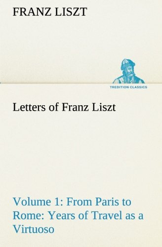 Letters of Franz Liszt -- Volume 1 from Paris to Rome: Years of Travel as a Virtuoso (TREDITION CLASSICS) de TREDITION CLASSICS