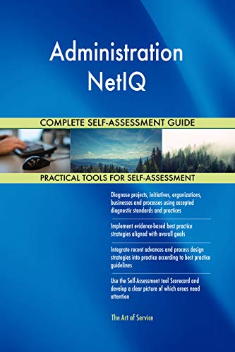 Administration NetIQ All-Inclusive Self-Assessment - More than 700 Success Criteria, Instant Visual Insights, Comprehensive Spreadsheet Dashboard, Auto-Prioritized for Quick Results de The Art of Service