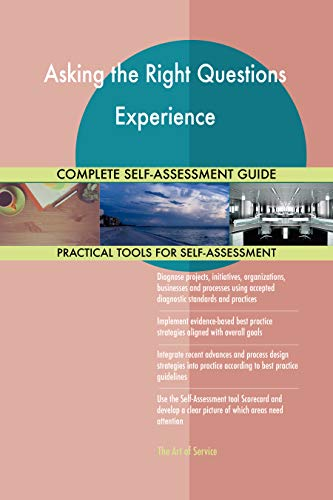 Asking the Right Questions Experience All-Inclusive Self-Assessment - More than 700 Success Criteria, Instant Visual Insights, Comprehensive Spreadsheet Dashboard, Auto-Prioritized for Quick Results de The Art of Service