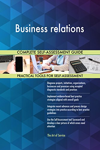 Business relations All-Inclusive Self-Assessment - More than 710 Success Criteria, Instant Visual Insights, Comprehensive Spreadsheet Dashboard, Auto-Prioritized for Quick Results de The Art of Service