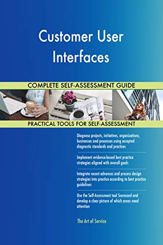 Customer User Interfaces All-Inclusive Self-Assessment - More than 700 Success Criteria, Instant Visual Insights, Comprehensive Spreadsheet Dashboard, Auto-Prioritized for Quick Results de The Art of Service
