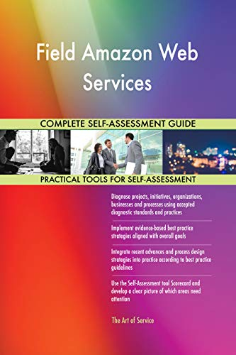 Field Amazon Web Services All-Inclusive Self-Assessment - More than 700 Success Criteria, Instant Visual Insights, Comprehensive Spreadsheet Dashboard, Auto-Prioritized for Quick Results de The Art of Service