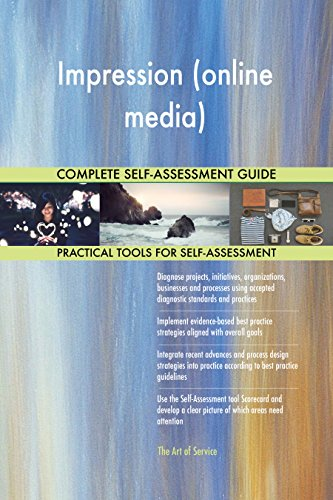Impression (online media) All-Inclusive Self-Assessment - More than 700 Success Criteria, Instant Visual Insights, Comprehensive Spreadsheet Dashboard, Auto-Prioritized for Quick Results de The Art of Service