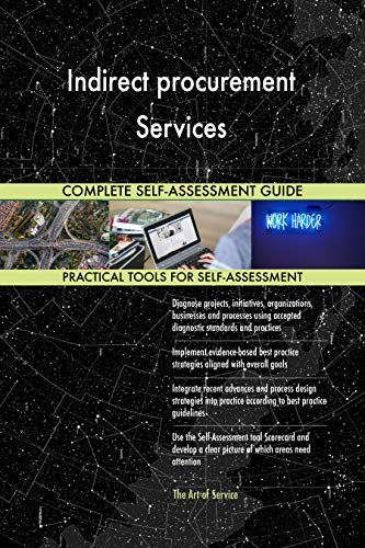 Indirect procurement Services All-Inclusive Self-Assessment - More than 700 Success Criteria, Instant Visual Insights, Comprehensive Spreadsheet Dashboard, Auto-Prioritized for Quick Results de The Art of Service