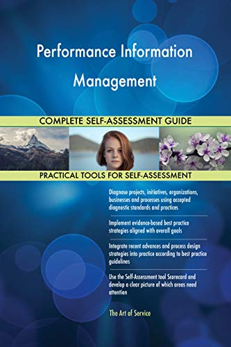 Performance Information Management All-Inclusive Self-Assessment - More than 700 Success Criteria, Instant Visual Insights, Comprehensive Spreadsheet Dashboard, Auto-Prioritized for Quick Results de The Art of Service