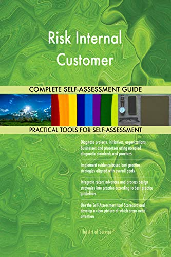 Risk Internal Customer All-Inclusive Self-Assessment - More than 700 Success Criteria, Instant Visual Insights, Comprehensive Spreadsheet Dashboard, Auto-Prioritized for Quick Results de The Art of Service