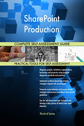 SharePoint Production All-Inclusive Self-Assessment - More than 700 Success Criteria, Instant Visual Insights, Comprehensive Spreadsheet Dashboard, Auto-Prioritized for Quick Results de The Art of Service
