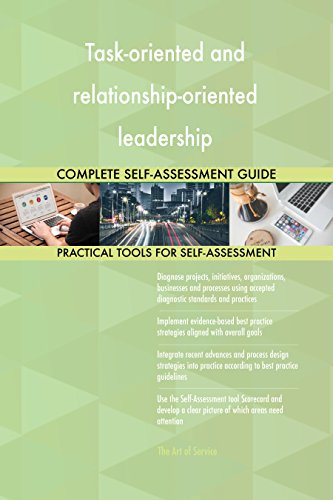 Task-oriented and relationship-oriented leadership All-Inclusive Self-Assessment - More than 660 Success Criteria, Instant Visual Insights, Spreadsheet Dashboard, Auto-Prioritized for Quick Results de The Art of Service